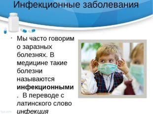 Инфекционные заболевания Мы часто говорим о заразных болезнях. В медицине так