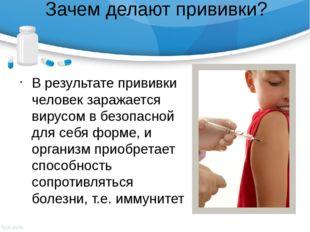 Зачем делают прививки? В результате прививки человек заражается вирусом в без