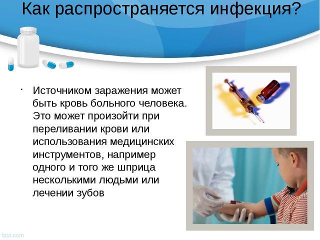 Как распространяется инфекция? Источником заражения может быть кровь больного...