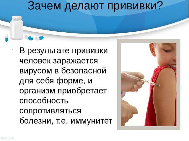 Зачем делают прививки? В результате прививки человек заражается вирусом в без...