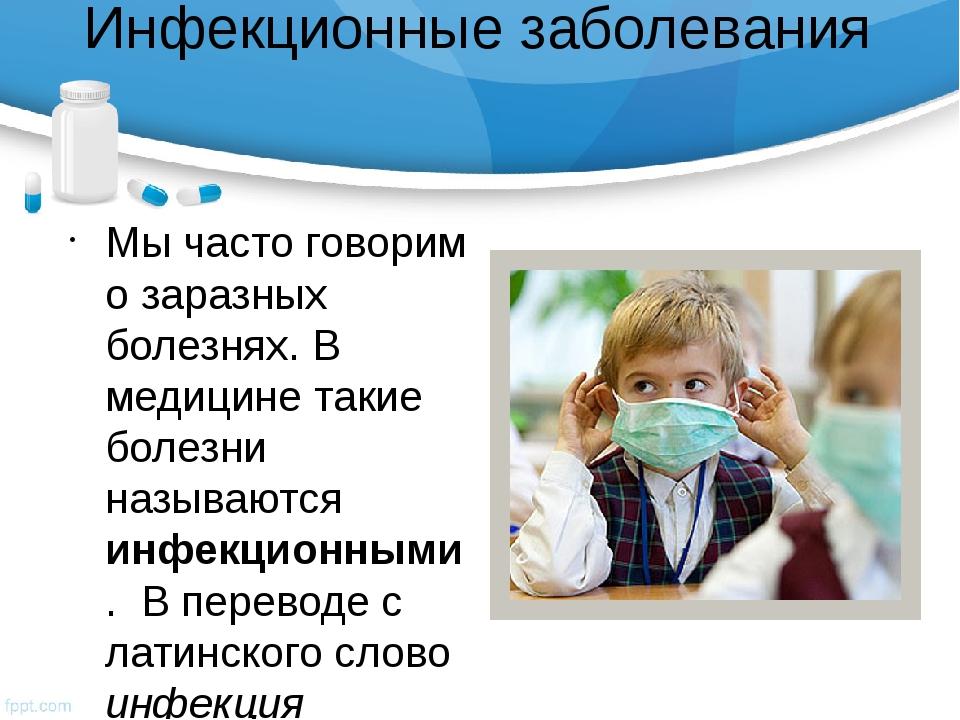 Инфекционные заболевания Мы часто говорим о заразных болезнях. В медицине так...