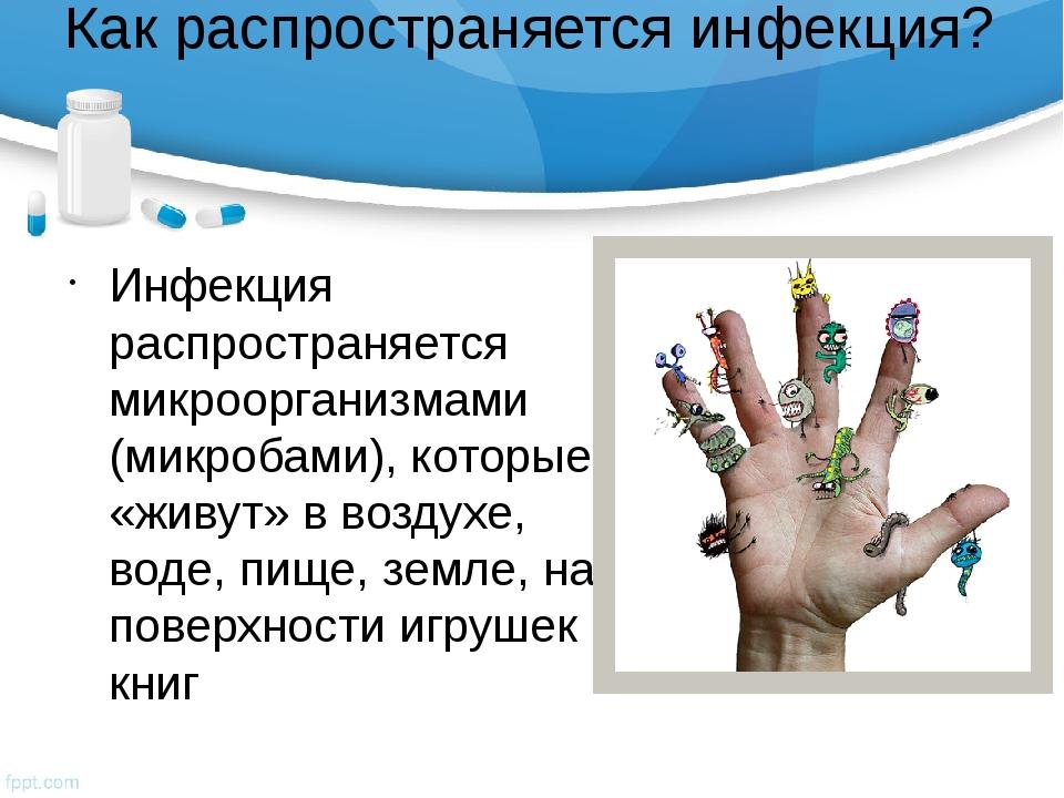 Как распространяется инфекция? Инфекция распространяется микроорганизмами (ми...