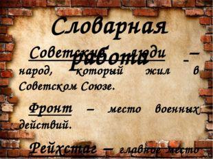 Словарная работа Советские люди – народ, который жил в Советском Союзе. Фронт