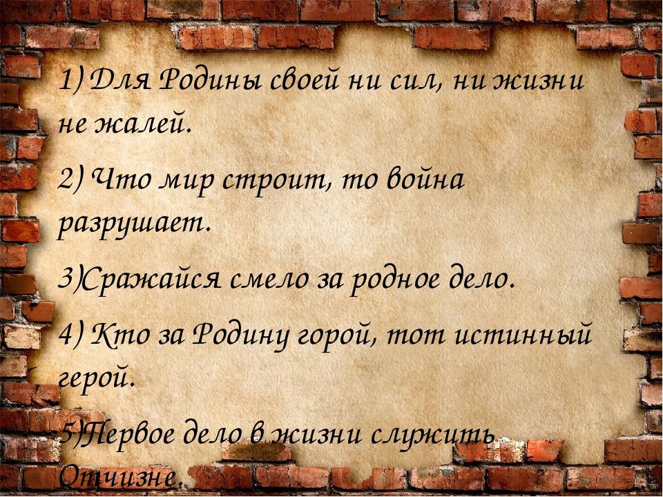 1) Для Родины своей ни сил, ни жизни не жалей. 2) Что мир строит, то война р...