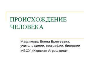 ПРОИСХОЖДЕНИЕ ЧЕЛОВЕКА Максимова Елена Еремеевна, учитель химии, географии, б