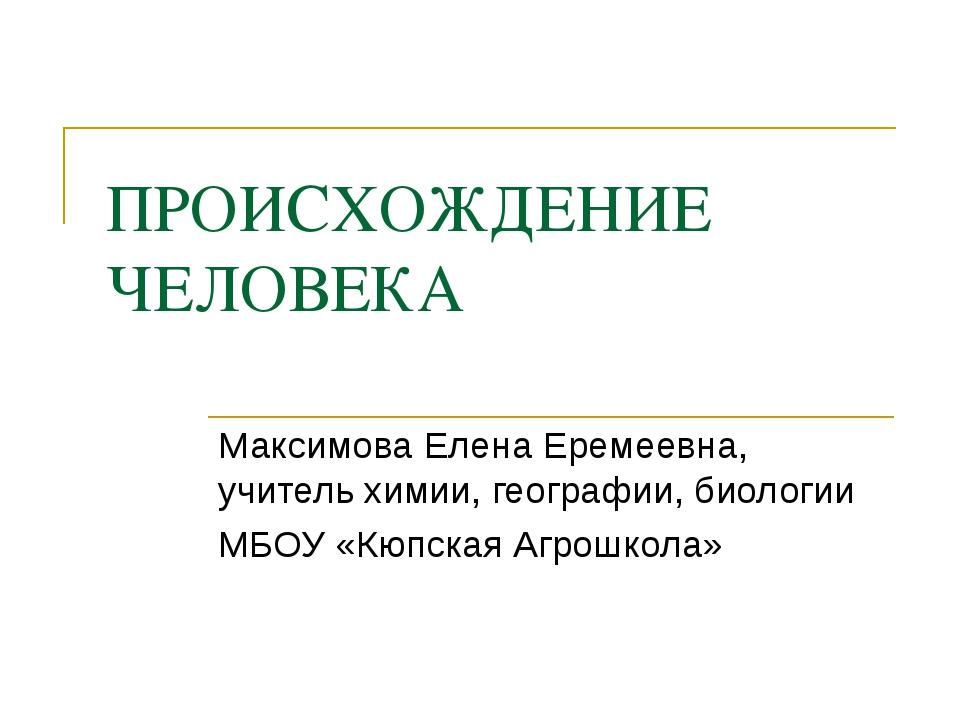 ПРОИСХОЖДЕНИЕ ЧЕЛОВЕКА Максимова Елена Еремеевна, учитель химии, географии, б...