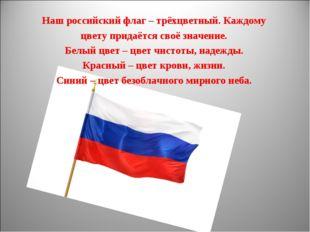 Наш российский флаг – трёхцветный. Каждому цвету придаётся своё значение. Бел