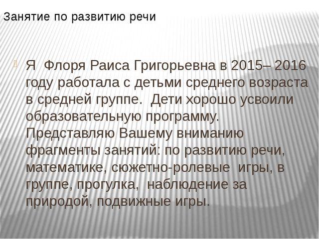 Я Флоря Раиса Григорьевна в 2015– 2016 году работала с детьми среднего возрас...