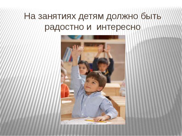На занятиях детям должно быть радостно и интересно