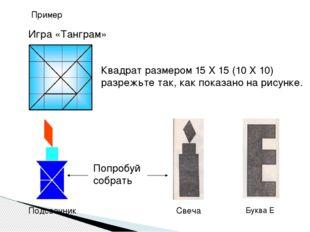 Пример Игра «Танграм» Квадрат размером 15 Х 15 (10 Х 10) разрежьте так, как п