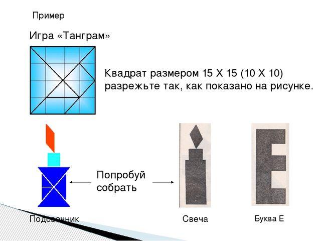Пример Игра «Танграм» Квадрат размером 15 Х 15 (10 Х 10) разрежьте так, как п...