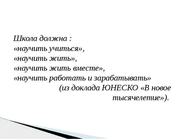 Школа должна : «научить учиться», «научить жить», «научить жить вместе», «нау...