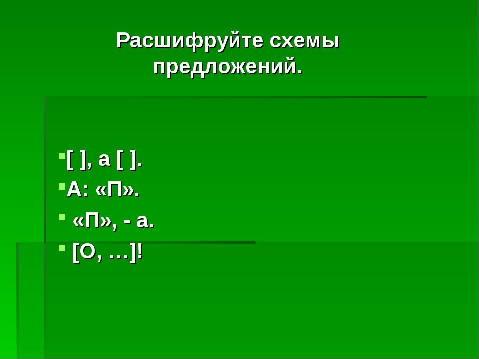 Расшифруйте схемы предложений. [ ], а [ ]. А: «П». «П», - а. [О, …]!