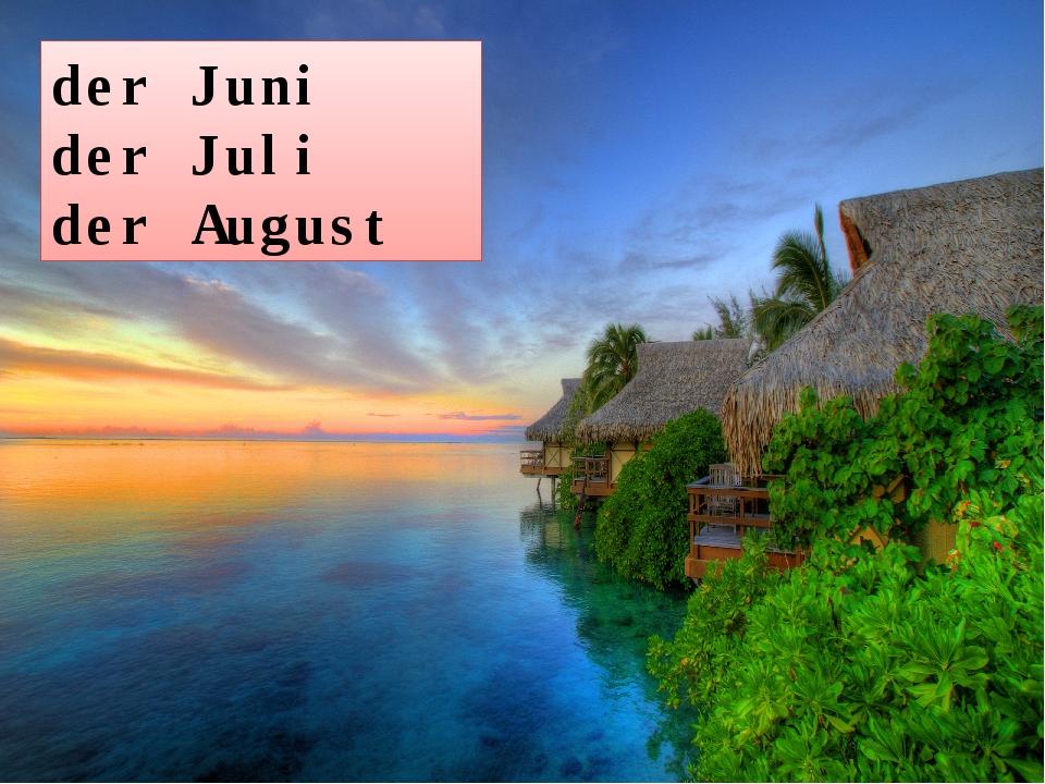 der Juni der Juli der August