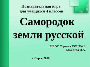 Самородок земли русской Познавательная игра для учащихся 4 классов МБОУ Сорск