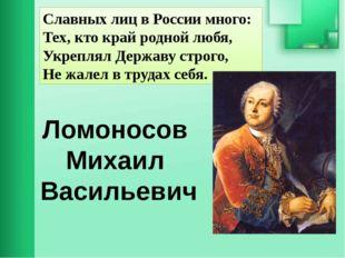 Славных лиц в России много: Тех, кто край родной любя, Укреплял Державу строг