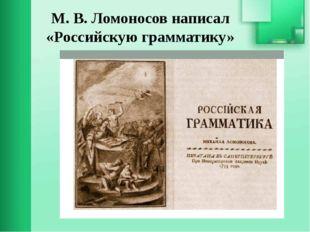 М. В. Ломоносов написал «Российскую грамматику»
