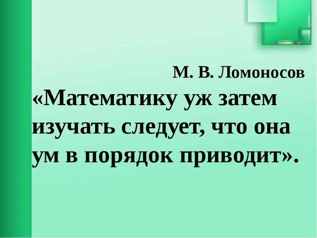 М. В. Ломоносов «Математику уж затем изучать следует, что она ум в порядок п...