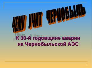 * К 30-й годовщине аварии на Чернобыльской АЭС
