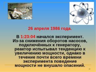 * 26 апреля 1986 года. В 1:23:04 начался эксперимент. Из-за снижения оборотов