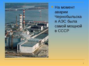 На момент аварии Чернобыльская АЭС была самой мощной в СССР *