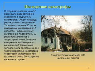 * Последствия катастрофы В результате аварии на АЭС произошло радиоактивное з