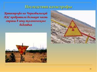 * Последствия катастрофы Катастрофа на Чернобыльской АЭС превратила большую ч