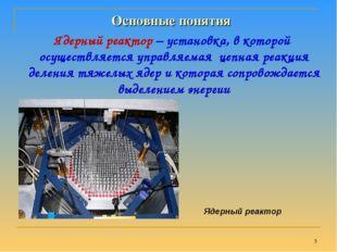 * Ядерный реактор – установка, в которой осуществляется управляемая цепная ре
