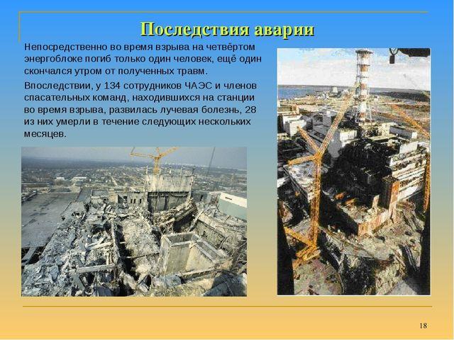 * Последствия аварии Непосредственно во время взрыва на четвёртом энергоблоке...