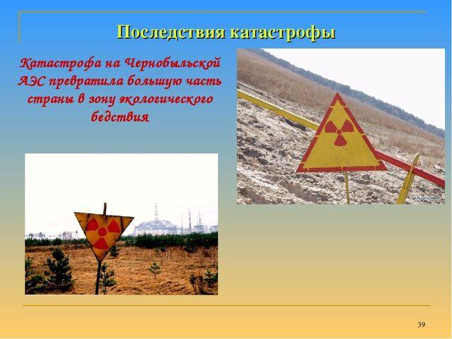 * Последствия катастрофы Катастрофа на Чернобыльской АЭС превратила большую ч...