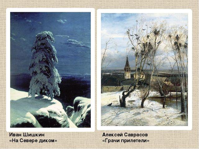 Иван Шишкин «На Севере диком» Алексей Саврасов «Грачи прилетели»
