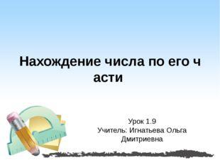 Нахождение числа по его части Урок 1.9 Учитель: Игнатьева Ольга Дмитриевна