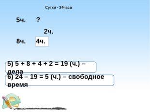 Сутки - 24часа 4ч. 5ч. 8ч. 2ч. ? 5) 5 + 8 + 4 + 2 = 19 (ч.) – дела 6) 24 – 19