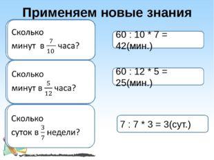 Применяем новые знания 60 : 10 * 7 = 42(мин.) 60 : 12 * 5 = 25(мин.) 7 : 7 *