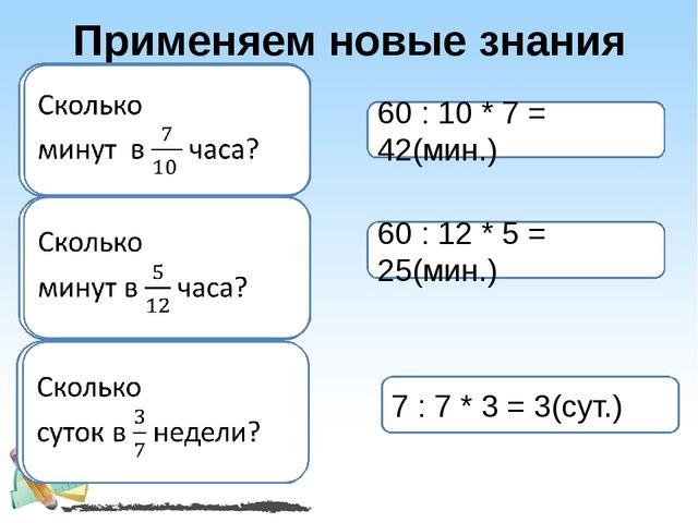 Применяем новые знания 60 : 10 * 7 = 42(мин.) 60 : 12 * 5 = 25(мин.) 7 : 7 *...