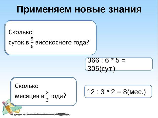 Применяем новые знания 366 : 6 * 5 = 305(сут.) 12 : 3 * 2 = 8(мес.)