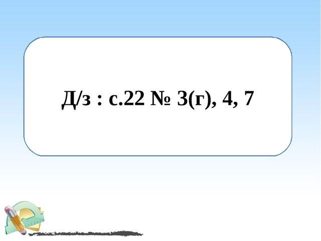 Д/з : с.22 № 3(г), 4, 7