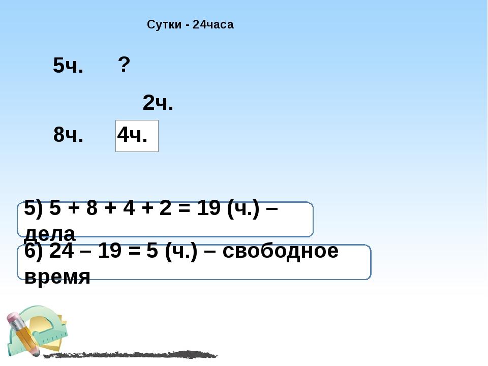 Сутки - 24часа 4ч. 5ч. 8ч. 2ч. ? 5) 5 + 8 + 4 + 2 = 19 (ч.) – дела 6) 24 – 19...