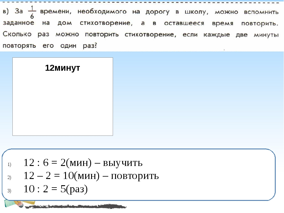 12 : 6 = 2(мин) – выучить 12 – 2 = 10(мин) – повторить 10 : 2 = 5(раз)