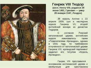 Генрих VIII Тюдор (англ. Henry VIII; родился 28 июня 1491, Гринвич — умер 28