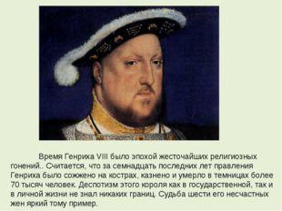 Время Генриха VIII было эпохой жесточайших религиозных гонений.. Считается,