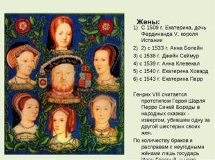 Жены: С 1509 г. Екатерина, дочь Фердинанда V, короля Испании 2) с 1533 г. Анн