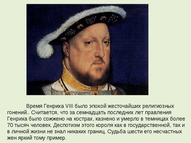 Время Генриха VIII было эпохой жесточайших религиозных гонений.. Считается,...