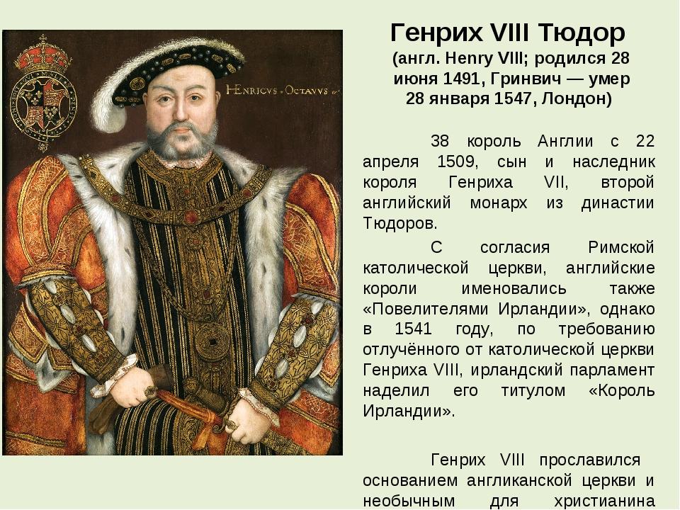 Генрих VIII Тюдор (англ. Henry VIII; родился 28 июня 1491, Гринвич — умер 28...