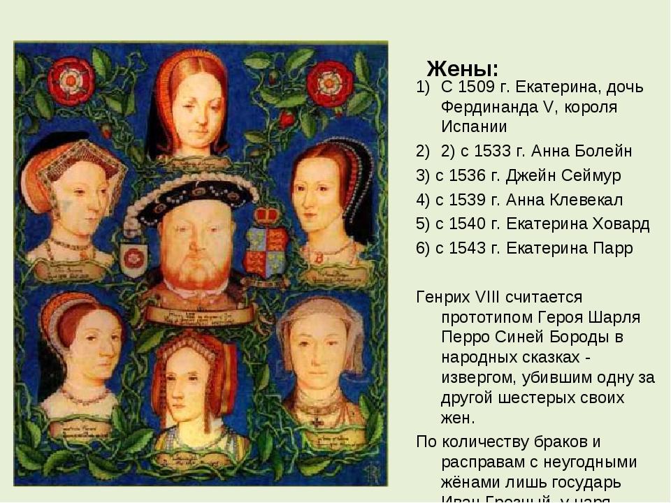 Жены: С 1509 г. Екатерина, дочь Фердинанда V, короля Испании 2) с 1533 г. Анн...