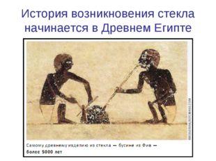 Историявозникновениястекла начинается в Древнем Египте