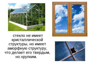 . стекло не имеет кристаллической структуры, но имеет аморфную структуру, чт