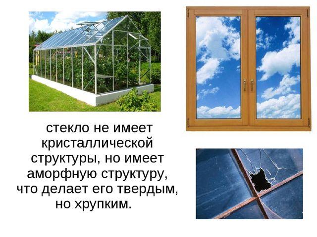 . стекло не имеет кристаллической структуры, но имеет аморфную структуру, чт...