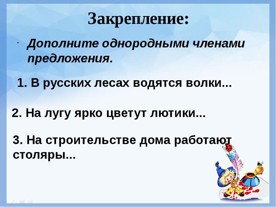 Закрепление: Дополните однородными членами предложения. 1. В русских лесах во...