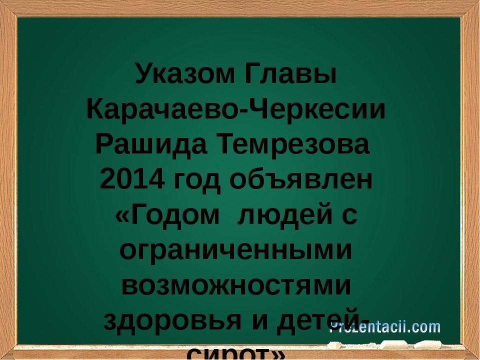 Указом Главы Карачаево-Черкесии Рашида Темрезова 2014 год объявлен «Годом лю...